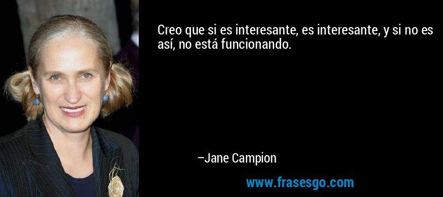 Creo que si es interesante, es interesante, y si no es así, no está funcionando. – Jane Campion