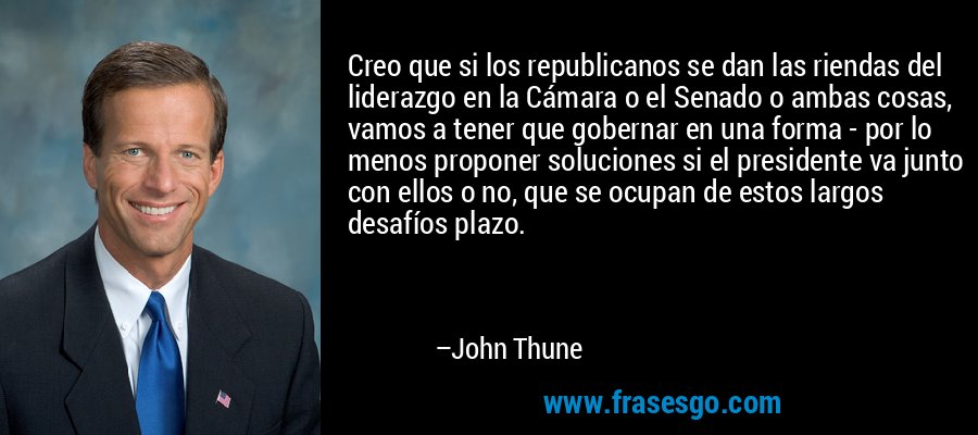 Creo que si los republicanos se dan las riendas del liderazgo en la Cámara o el Senado o ambas cosas, vamos a tener que gobernar en una forma - por lo menos proponer soluciones si el presidente va junto con ellos o no, que se ocupan de estos largos desafíos plazo. – John Thune