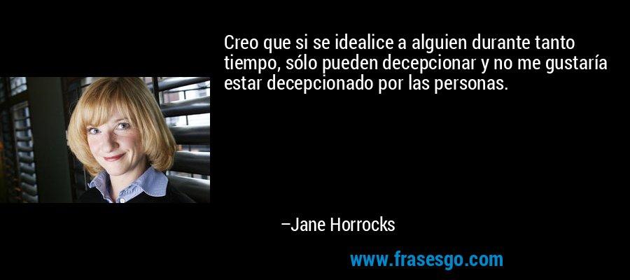 Creo que si se idealice a alguien durante tanto tiempo, sólo pueden decepcionar y no me gustaría estar decepcionado por las personas. – Jane Horrocks