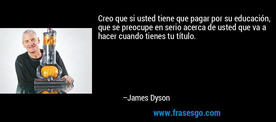 Creo que si usted tiene que pagar por su educación, que se preocupe en serio acerca de usted que va a hacer cuando tienes tu título. – James Dyson