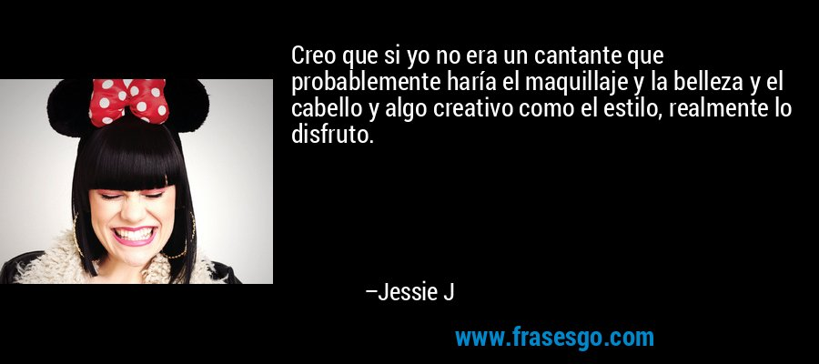 Creo que si yo no era un cantante que probablemente haría el maquillaje y la belleza y el cabello y algo creativo como el estilo, realmente lo disfruto. – Jessie J