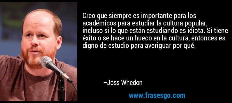 Creo que siempre es importante para los académicos para estudiar la cultura popular, incluso si lo que están estudiando es idiota. Si tiene éxito o se hace un hueco en la cultura, entonces es digno de estudio para averiguar por qué. – Joss Whedon