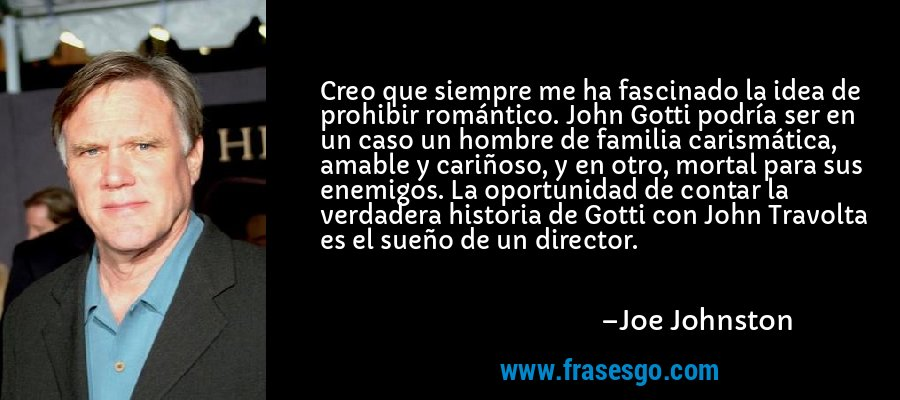 Creo que siempre me ha fascinado la idea de prohibir romántico. John Gotti podría ser en un caso un hombre de familia carismática, amable y cariñoso, y en otro, mortal para sus enemigos. La oportunidad de contar la verdadera historia de Gotti con John Travolta es el sueño de un director. – Joe Johnston