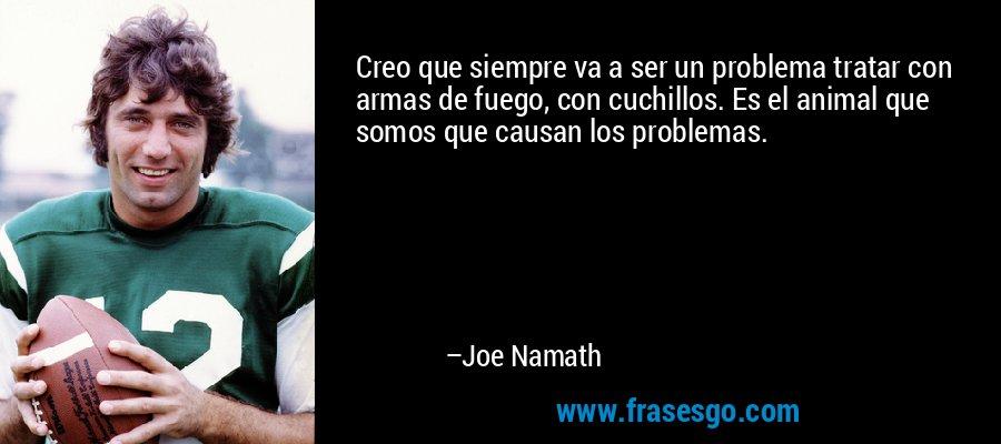 Creo que siempre va a ser un problema tratar con armas de fuego, con cuchillos. Es el animal que somos que causan los problemas. – Joe Namath