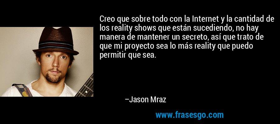 Creo que sobre todo con la Internet y la cantidad de los reality shows que están sucediendo, no hay manera de mantener un secreto, así que trato de que mi proyecto sea lo más reality que puedo permitir que sea. – Jason Mraz
