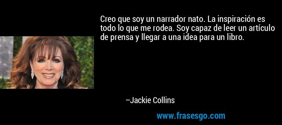 Creo que soy un narrador nato. La inspiración es todo lo que me rodea. Soy capaz de leer un artículo de prensa y llegar a una idea para un libro. – Jackie Collins