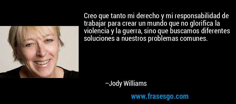 Creo que tanto mi derecho y mi responsabilidad de trabajar para crear un mundo que no glorifica la violencia y la guerra, sino que buscamos diferentes soluciones a nuestros problemas comunes. – Jody Williams
