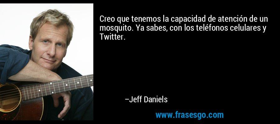 Creo que tenemos la capacidad de atención de un mosquito. Ya sabes, con los teléfonos celulares y Twitter. – Jeff Daniels