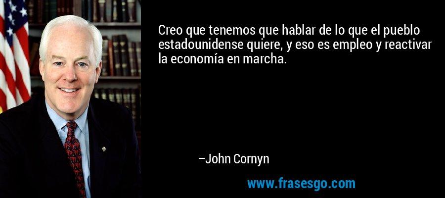 Creo que tenemos que hablar de lo que el pueblo estadounidense quiere, y eso es empleo y reactivar la economía en marcha. – John Cornyn