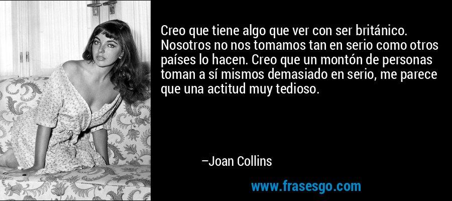 Creo que tiene algo que ver con ser británico. Nosotros no nos tomamos tan en serio como otros países lo hacen. Creo que un montón de personas toman a sí mismos demasiado en serio, me parece que una actitud muy tedioso. – Joan Collins