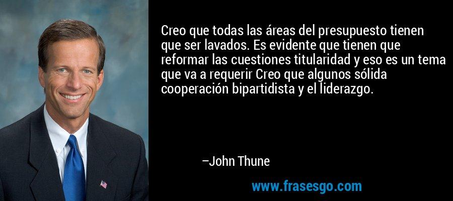 Creo que todas las áreas del presupuesto tienen que ser lavados. Es evidente que tienen que reformar las cuestiones titularidad y eso es un tema que va a requerir Creo que algunos sólida cooperación bipartidista y el liderazgo. – John Thune