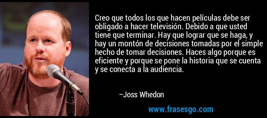 Creo que todos los que hacen películas debe ser obligado a hacer televisión. Debido a que usted tiene que terminar. Hay que lograr que se haga, y hay un montón de decisiones tomadas por el simple hecho de tomar decisiones. Haces algo porque es eficiente y porque se pone la historia que se cuenta y se conecta a la audiencia. – Joss Whedon