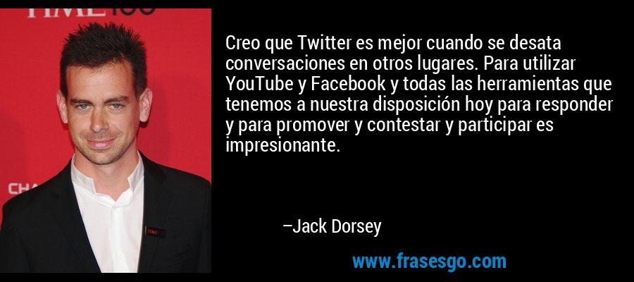 Creo que Twitter es mejor cuando se desata conversaciones en otros lugares. Para utilizar YouTube y Facebook y todas las herramientas que tenemos a nuestra disposición hoy para responder y para promover y contestar y participar es impresionante. – Jack Dorsey