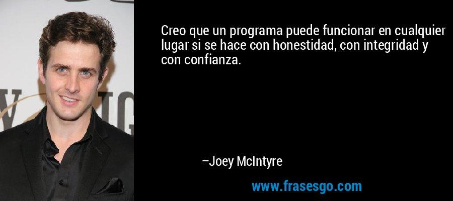 Creo que un programa puede funcionar en cualquier lugar si se hace con honestidad, con integridad y con confianza. – Joey McIntyre
