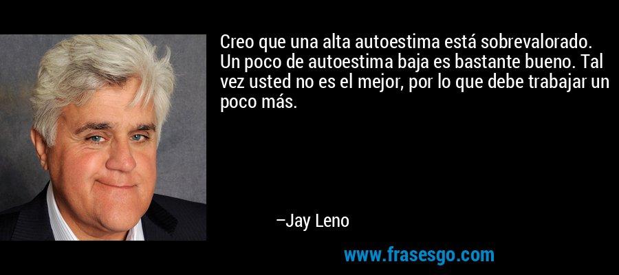 Creo que una alta autoestima está sobrevalorado. Un poco de autoestima baja es bastante bueno. Tal vez usted no es el mejor, por lo que debe trabajar un poco más. – Jay Leno
