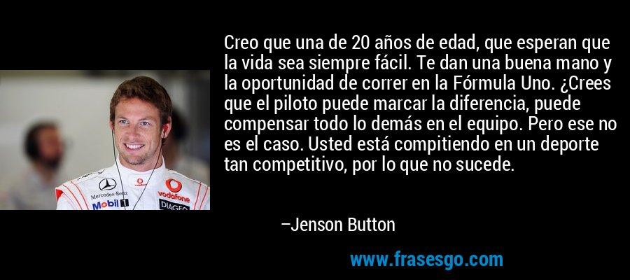Creo que una de 20 años de edad, que esperan que la vida sea siempre fácil. Te dan una buena mano y la oportunidad de correr en la Fórmula Uno. ¿Crees que el piloto puede marcar la diferencia, puede compensar todo lo demás en el equipo. Pero ese no es el caso. Usted está compitiendo en un deporte tan competitivo, por lo que no sucede. – Jenson Button