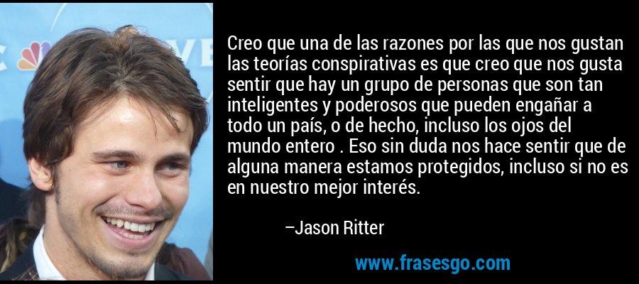 Creo que una de las razones por las que nos gustan las teorías conspirativas es que creo que nos gusta sentir que hay un grupo de personas que son tan inteligentes y poderosos que pueden engañar a todo un país, o de hecho, incluso los ojos del mundo entero . Eso sin duda nos hace sentir que de alguna manera estamos protegidos, incluso si no es en nuestro mejor interés. – Jason Ritter