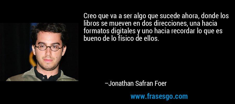 Creo que va a ser algo que sucede ahora, donde los libros se mueven en dos direcciones, una hacia formatos digitales y uno hacia recordar lo que es bueno de lo físico de ellos. – Jonathan Safran Foer
