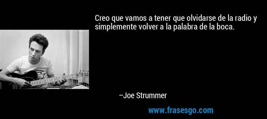 Creo que vamos a tener que olvidarse de la radio y simplemente volver a la palabra de la boca. – Joe Strummer