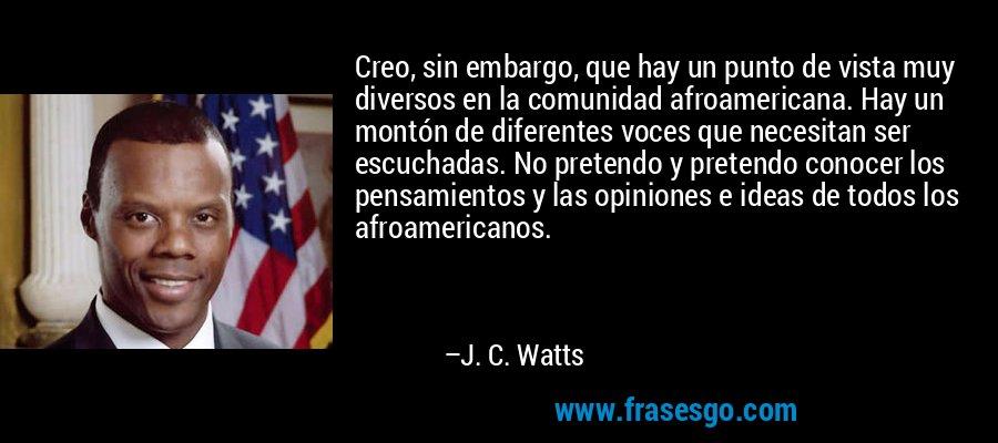 Creo, sin embargo, que hay un punto de vista muy diversos en la comunidad afroamericana. Hay un montón de diferentes voces que necesitan ser escuchadas. No pretendo y pretendo conocer los pensamientos y las opiniones e ideas de todos los afroamericanos. – J. C. Watts