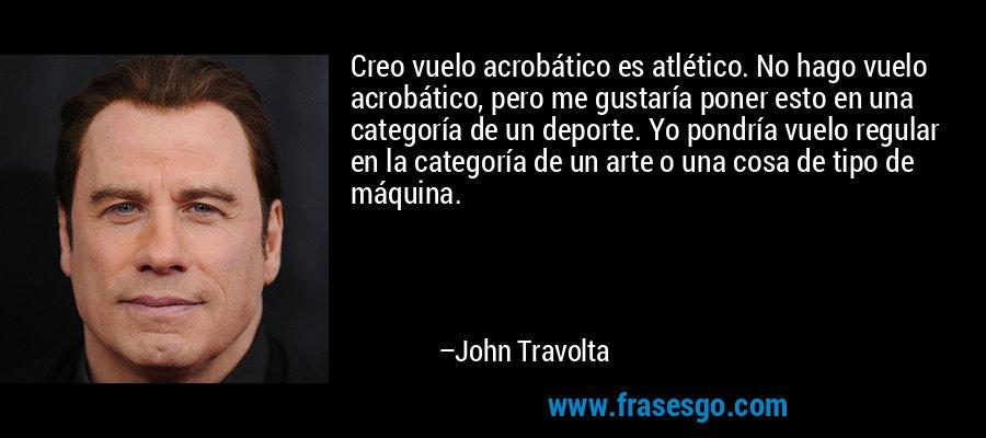Creo vuelo acrobático es atlético. No hago vuelo acrobático, pero me gustaría poner esto en una categoría de un deporte. Yo pondría vuelo regular en la categoría de un arte o una cosa de tipo de máquina. – John Travolta
