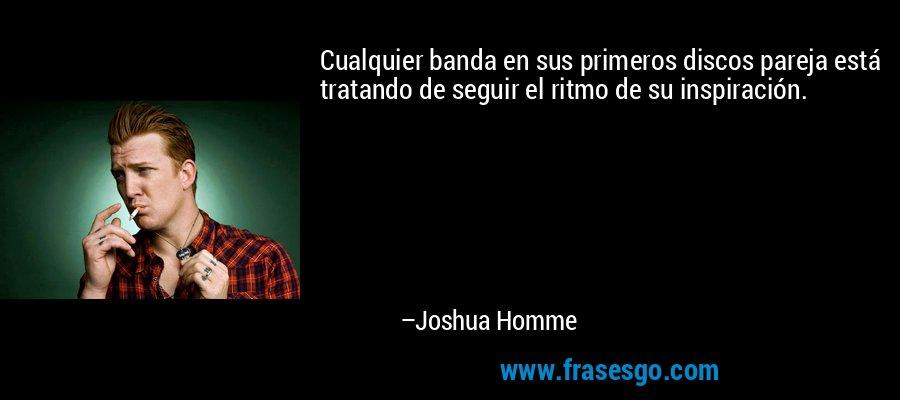 Cualquier banda en sus primeros discos pareja está tratando de seguir el ritmo de su inspiración. – Joshua Homme