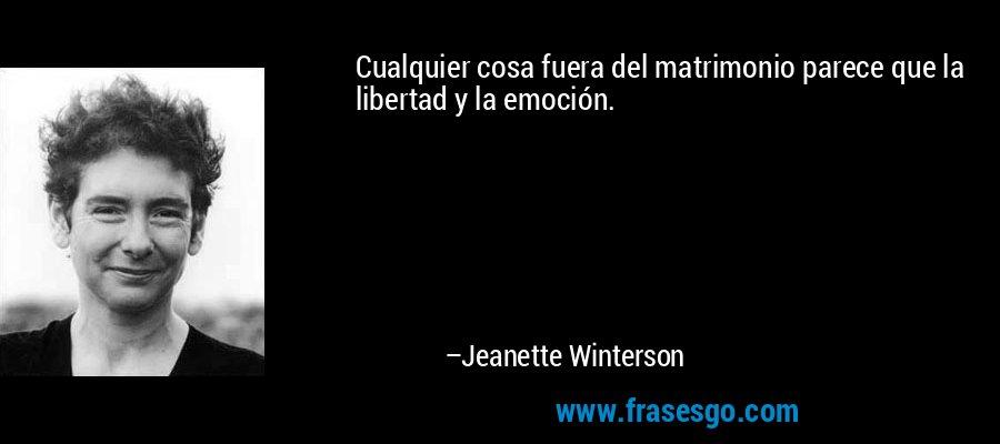 Cualquier cosa fuera del matrimonio parece que la libertad y la emoción. – Jeanette Winterson