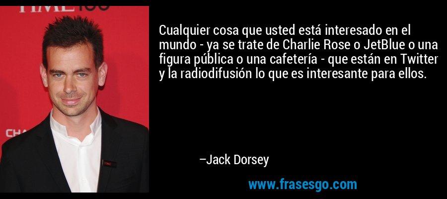 Cualquier cosa que usted está interesado en el mundo - ya se trate de Charlie Rose o JetBlue o una figura pública o una cafetería - que están en Twitter y la radiodifusión lo que es interesante para ellos. – Jack Dorsey