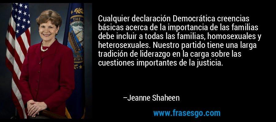 Cualquier declaración Democrática creencias básicas acerca de la importancia de las familias debe incluir a todas las familias, homosexuales y heterosexuales. Nuestro partido tiene una larga tradición de liderazgo en la carga sobre las cuestiones importantes de la justicia. – Jeanne Shaheen
