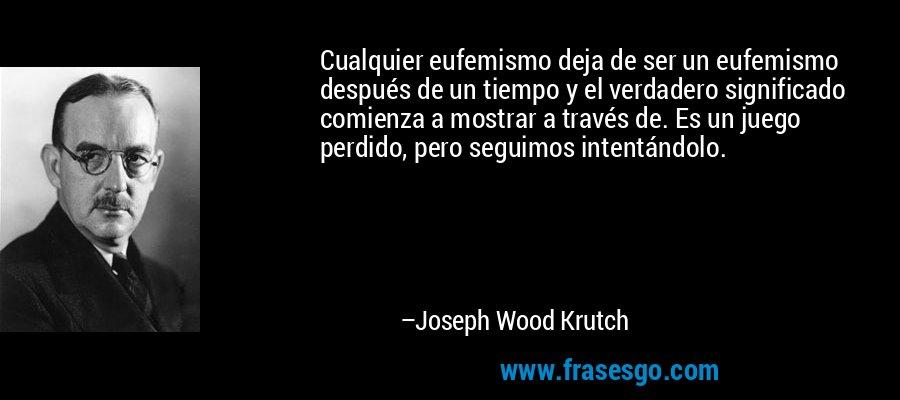 Cualquier eufemismo deja de ser un eufemismo después de un tiempo y el verdadero significado comienza a mostrar a través de. Es un juego perdido, pero seguimos intentándolo. – Joseph Wood Krutch