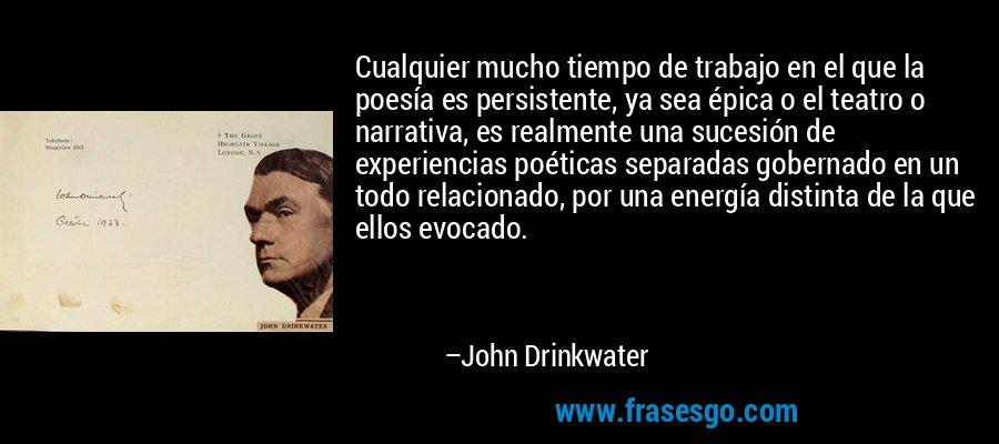 Cualquier mucho tiempo de trabajo en el que la poesía es persistente, ya sea épica o el teatro o narrativa, es realmente una sucesión de experiencias poéticas separadas gobernado en un todo relacionado, por una energía distinta de la que ellos evocado. – John Drinkwater