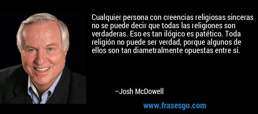 Cualquier persona con creencias religiosas sinceras no se puede decir que todas las religiones son verdaderas. Eso es tan ilógico es patético. Toda religión no puede ser verdad, porque algunos de ellos son tan diametralmente opuestas entre sí. – Josh McDowell