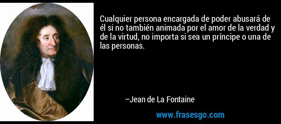 Cualquier persona encargada de poder abusará de él si no también animada por el amor de la verdad y de la virtud, no importa si sea un príncipe o una de las personas. – Jean de La Fontaine