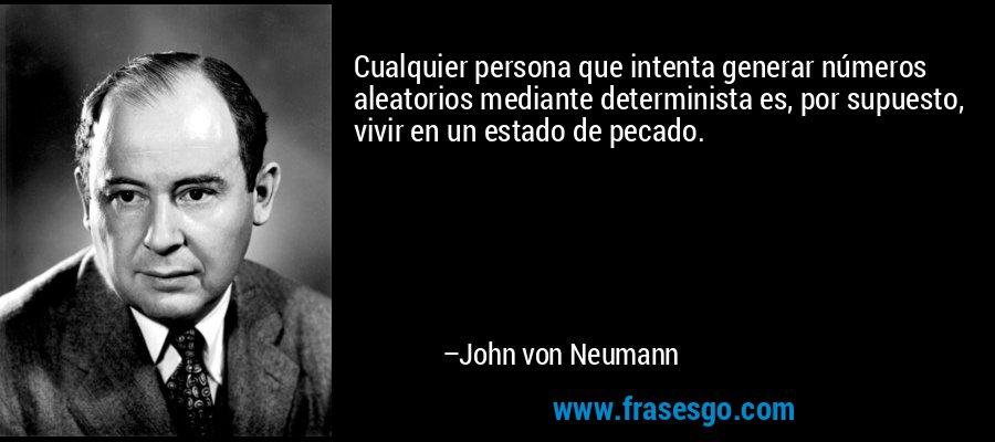 Cualquier persona que intenta generar números aleatorios mediante determinista es, por supuesto, vivir en un estado de pecado. – John von Neumann