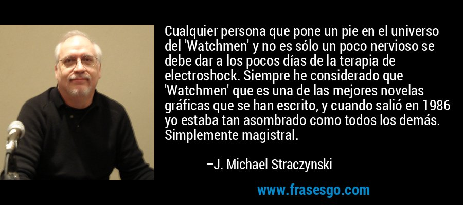 Cualquier persona que pone un pie en el universo del 'Watchmen' y no es sólo un poco nervioso se debe dar a los pocos días de la terapia de electroshock. Siempre he considerado que 'Watchmen' que es una de las mejores novelas gráficas que se han escrito, y cuando salió en 1986 yo estaba tan asombrado como todos los demás. Simplemente magistral. – J. Michael Straczynski