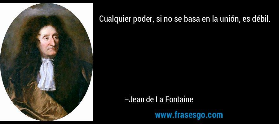 Cualquier poder, si no se basa en la unión, es débil. – Jean de La Fontaine