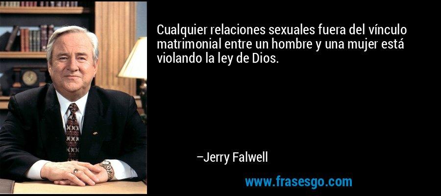 Cualquier relaciones sexuales fuera del vínculo matrimonial entre un hombre y una mujer está violando la ley de Dios. – Jerry Falwell