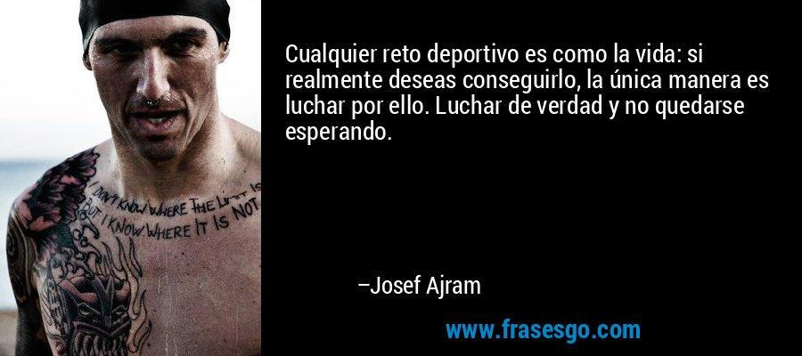 Cualquier reto deportivo es como la vida: si realmente deseas conseguirlo, la única manera es luchar por ello. Luchar de verdad y no quedarse esperando.  – Josef Ajram