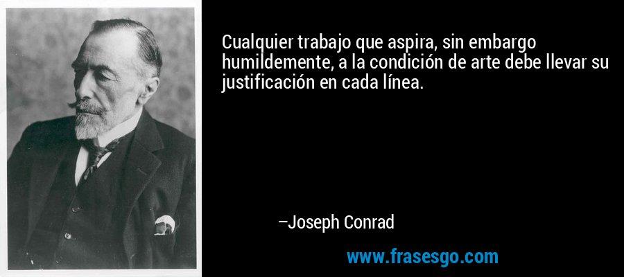 Cualquier trabajo que aspira, sin embargo humildemente, a la condición de arte debe llevar su justificación en cada línea. – Joseph Conrad
