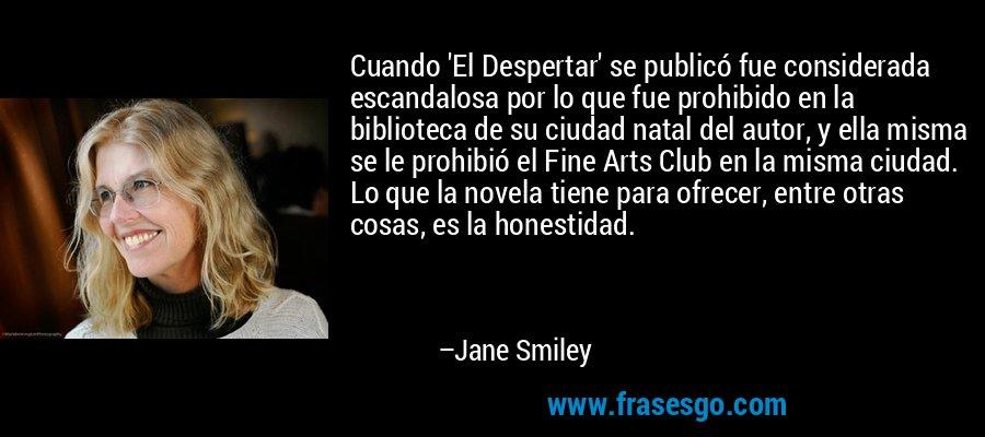 Cuando 'El Despertar' se publicó fue considerada escandalosa por lo que fue prohibido en la biblioteca de su ciudad natal del autor, y ella misma se le prohibió el Fine Arts Club en la misma ciudad. Lo que la novela tiene para ofrecer, entre otras cosas, es la honestidad. – Jane Smiley