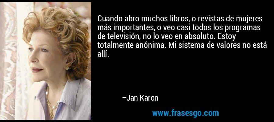 Cuando abro muchos libros, o revistas de mujeres más importantes, o veo casi todos los programas de televisión, no lo veo en absoluto. Estoy totalmente anónima. Mi sistema de valores no está allí. – Jan Karon