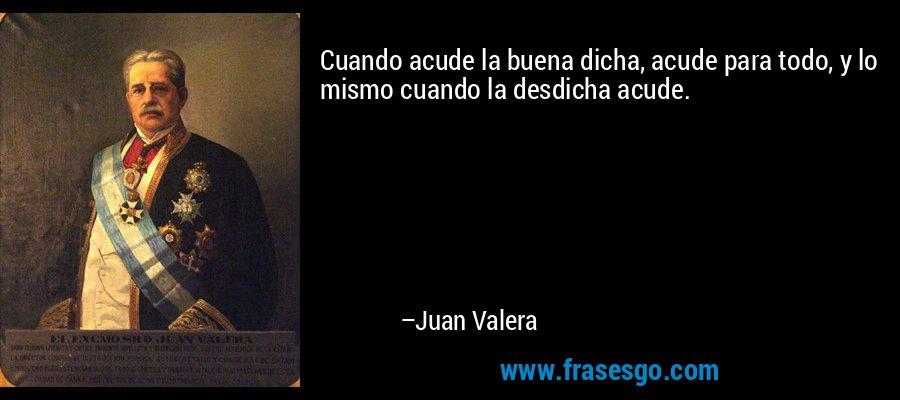 Cuando acude la buena dicha, acude para todo, y lo mismo cuando la desdicha acude. – Juan Valera