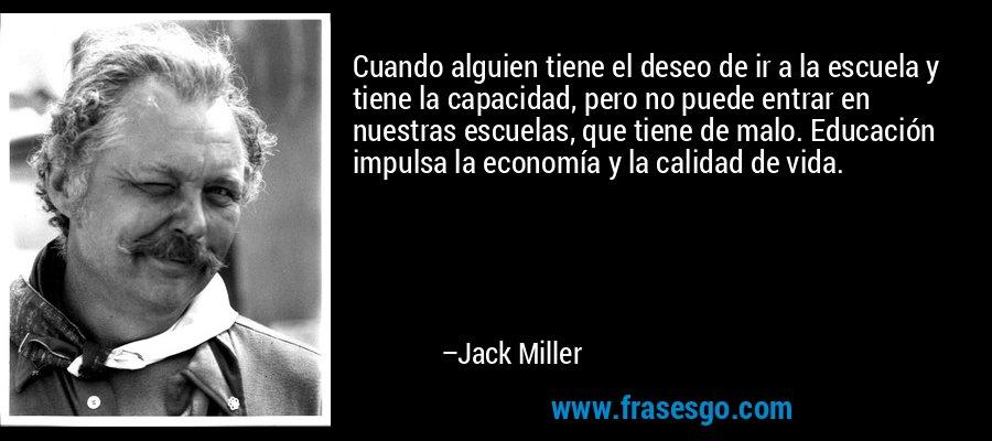 Cuando alguien tiene el deseo de ir a la escuela y tiene la capacidad, pero no puede entrar en nuestras escuelas, que tiene de malo. Educación impulsa la economía y la calidad de vida. – Jack Miller