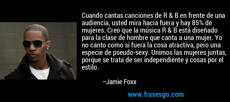 Cuando cantas canciones de R & B en frente de una audiencia, usted mira hacia fuera y hay 85% de mujeres. Creo que la música R & B está diseñado para la clase de hombre que canta a una mujer. Yo no canto como si fuera la cosa atractiva, pero una especie de pseudo-sexy. Unimos las mujeres juntas, porque se trata de ser independiente y cosas por el estilo. – Jamie Foxx
