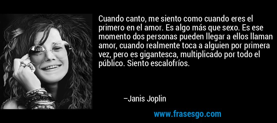 Cuando canto, me siento como cuando eres el primero en el amor. Es algo más que sexo. Es ese momento dos personas pueden llegar a ellos llaman amor, cuando realmente toca a alguien por primera vez, pero es gigantesca, multiplicado por todo el público. Siento escalofríos. – Janis Joplin