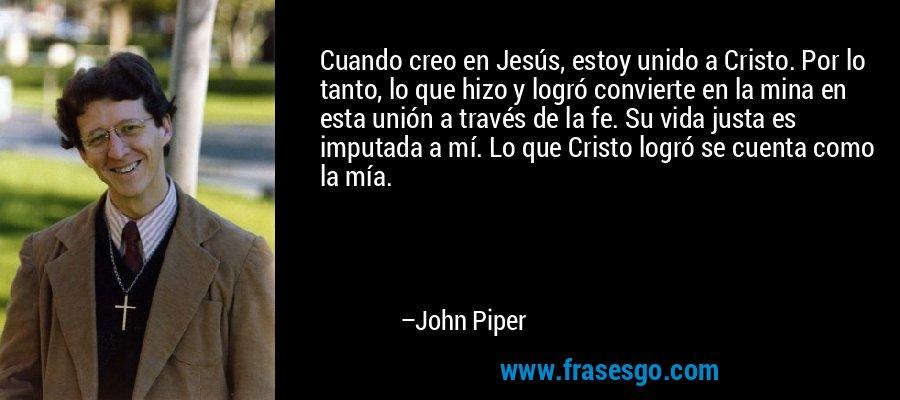 Cuando creo en Jesús, estoy unido a Cristo. Por lo tanto, lo que hizo y logró convierte en la mina en esta unión a través de la fe. Su vida justa es imputada a mí. Lo que Cristo logró se cuenta como la mía. – John Piper