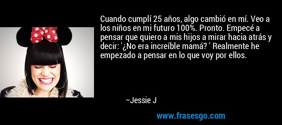 Cuando cumplí 25 años, algo cambió en mí. Veo a los niños en mi futuro 100%. Pronto. Empecé a pensar que quiero a mis hijos a mirar hacia atrás y decir: '¿No era increíble mamá? ' Realmente he empezado a pensar en lo que voy por ellos. – Jessie J