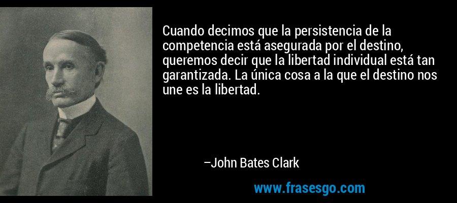 Cuando decimos que la persistencia de la competencia está asegurada por el destino, queremos decir que la libertad individual está tan garantizada. La única cosa a la que el destino nos une es la libertad. – John Bates Clark