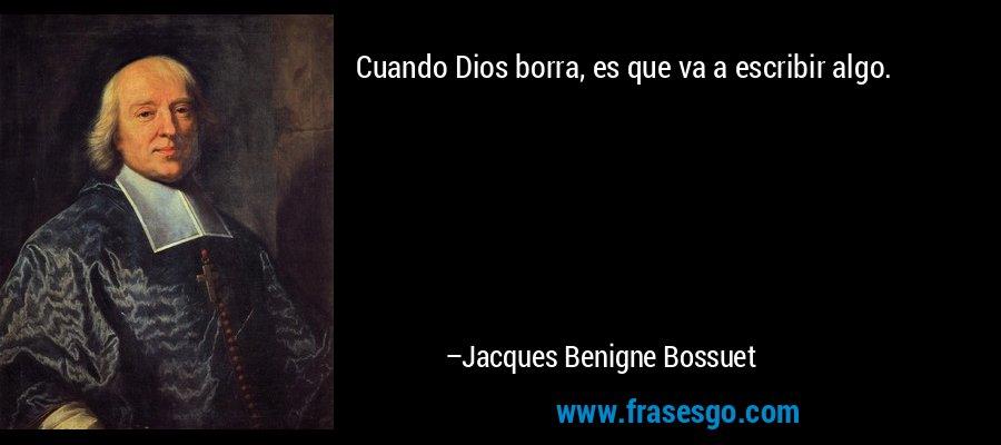 Cuando Dios borra, es que va a escribir algo. – Jacques Benigne Bossuet