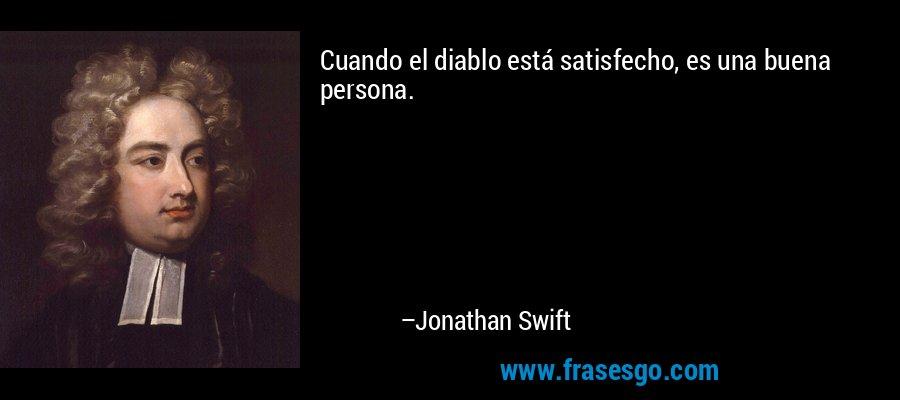 Cuando el diablo está satisfecho, es una buena persona. – Jonathan Swift